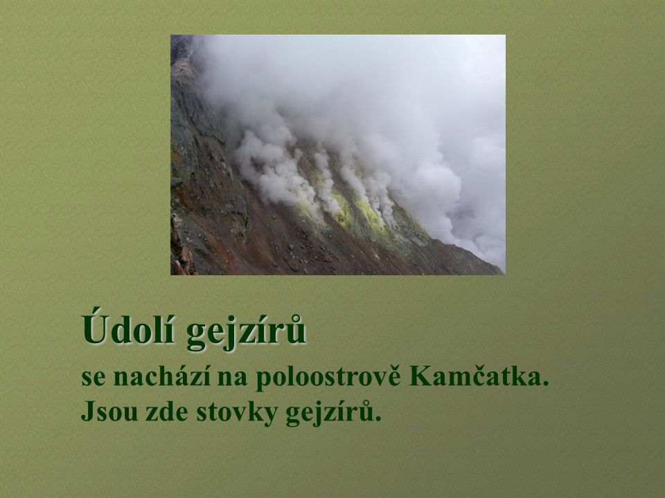 Údolí gejzírů Údolí gejzírů se nachází na poloostrově Kamčatka. Jsou zde stovky gejzírů.