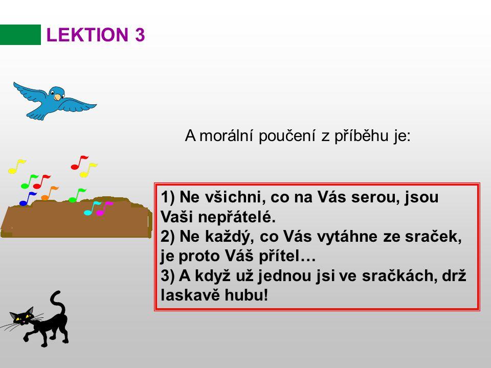 LEKTION 3 A morální poučení z příběhu je: 1) Ne všichni, co na Vás serou, jsou Vaši nepřátelé. 2) Ne každý, co Vás vytáhne ze sraček, je proto Váš pří