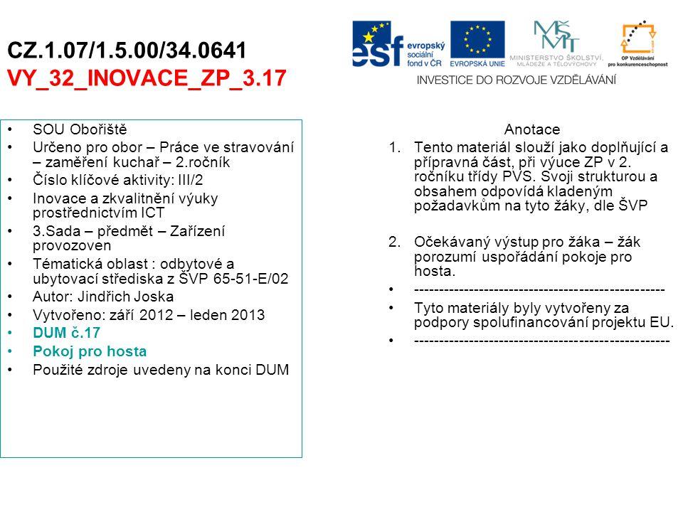 CZ.1.07/1.5.00/34.0641 VY_32_INOVACE_ZP_3.17 SOU Obořiště Určeno pro obor – Práce ve stravování – zaměření kuchař – 2.ročník Číslo klíčové aktivity: III/2 Inovace a zkvalitnění výuky prostřednictvím ICT 3.Sada – předmět – Zařízení provozoven Tématická oblast : odbytové a ubytovací střediska z ŠVP 65-51-E/02 Autor: Jindřich Joska Vytvořeno: září 2012 – leden 2013 DUM č.17 Pokoj pro hosta Použité zdroje uvedeny na konci DUM Anotace 1.Tento materiál slouží jako doplňující a přípravná část, při výuce ZP v 2.