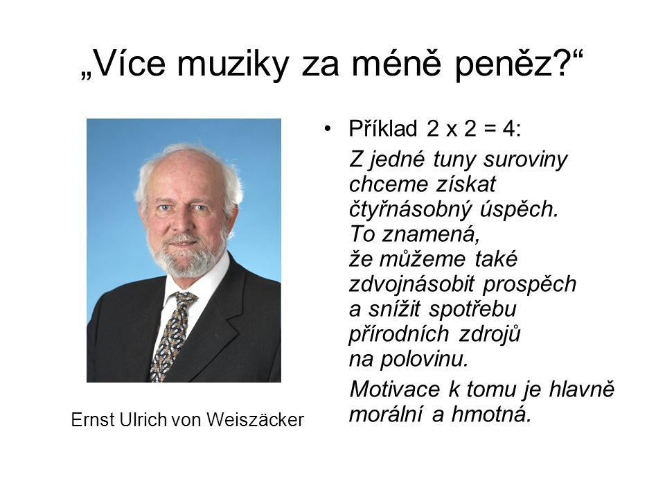 """""""Více muziky za méně peněz? Ernst Ulrich von Weiszäcker Příklad 2 x 2 = 4: Z jedné tuny suroviny chceme získat čtyřnásobný úspěch."""