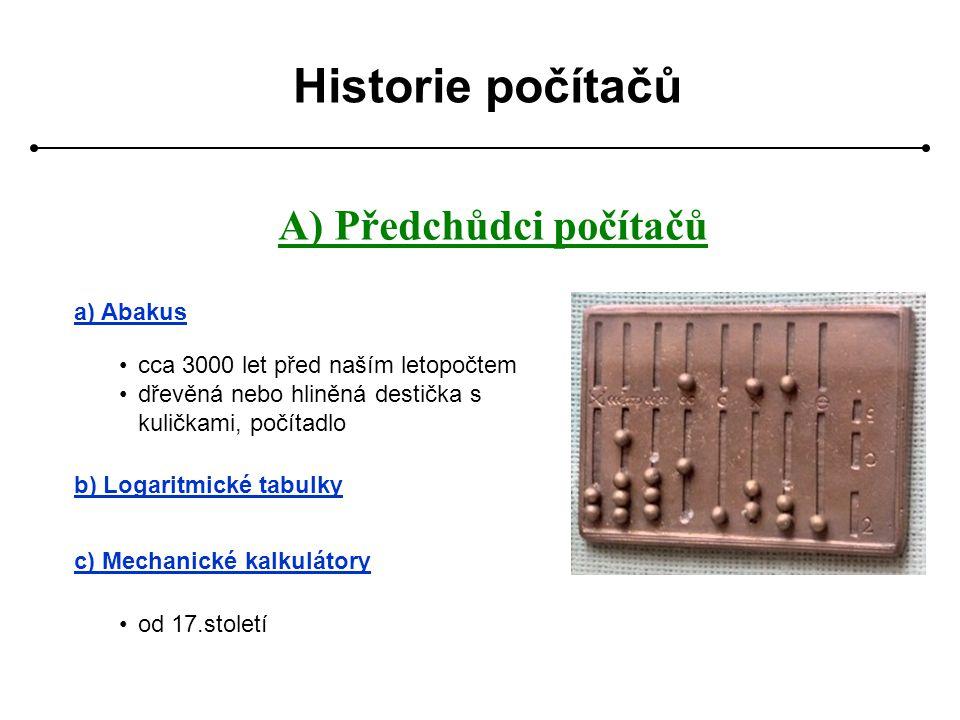Historie počítačů A) Předchůdci počítačů a) Abakus cca 3000 let před naším letopočtem dřevěná nebo hliněná destička s kuličkami, počítadlo b) Logaritm