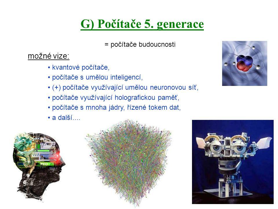 G) Počítače 5. generace = počítače budoucnosti možné vize: kvantové počítače, počítače s umělou inteligencí, (+) počítače využívající umělou neuronovo