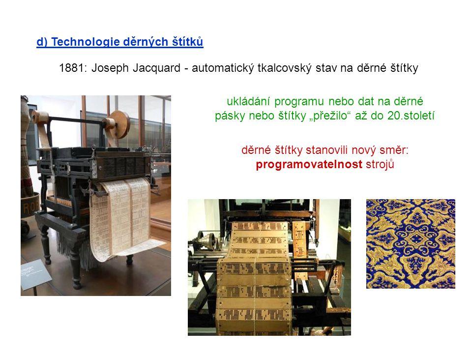 d) Technologie děrných štítků 1881: Joseph Jacquard - automatický tkalcovský stav na děrné štítky ukládání programu nebo dat na děrné pásky nebo štítk