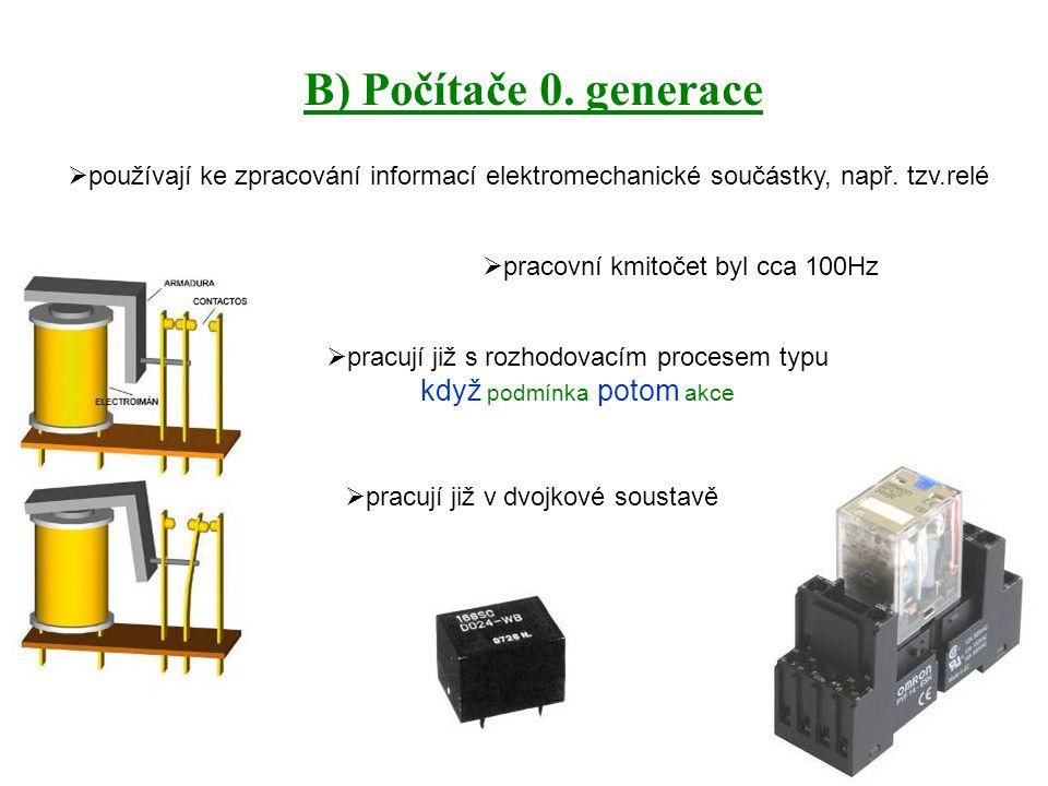 B) Počítače 0. generace  používají ke zpracování informací elektromechanické součástky, např. tzv.relé  pracovní kmitočet byl cca 100Hz  pracují ji