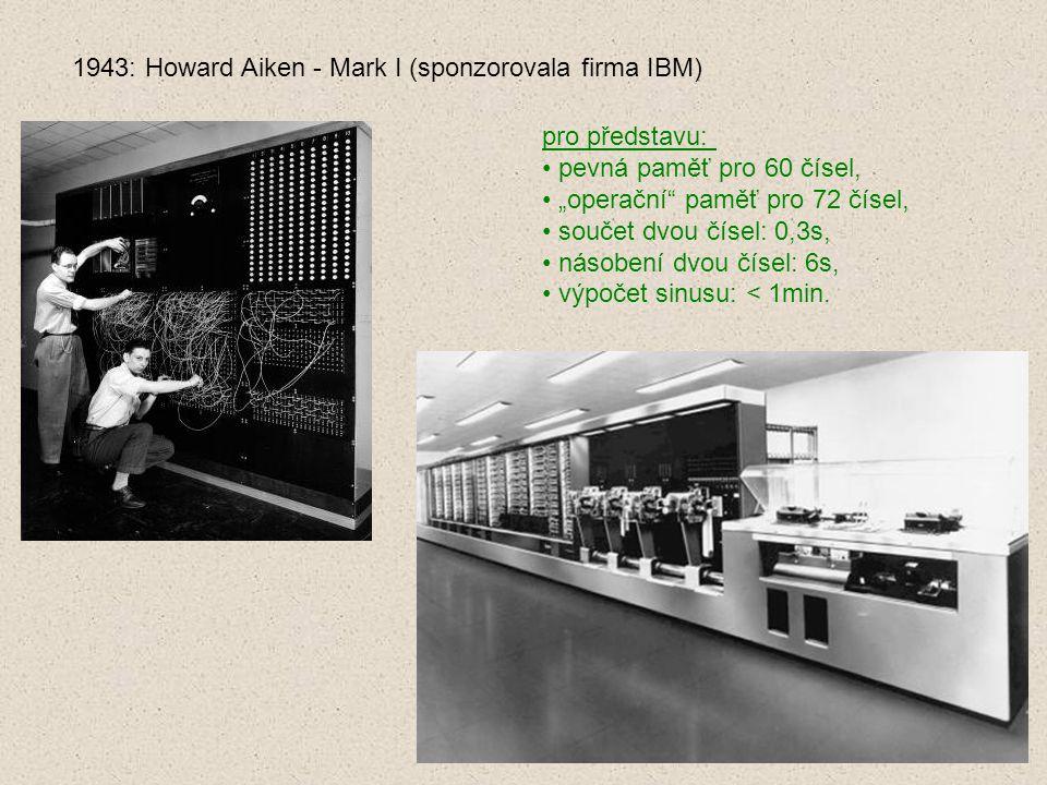 """1943: Howard Aiken - Mark I (sponzorovala firma IBM) pro představu: pevná paměť pro 60 čísel, """"operační"""" paměť pro 72 čísel, součet dvou čísel: 0,3s,"""