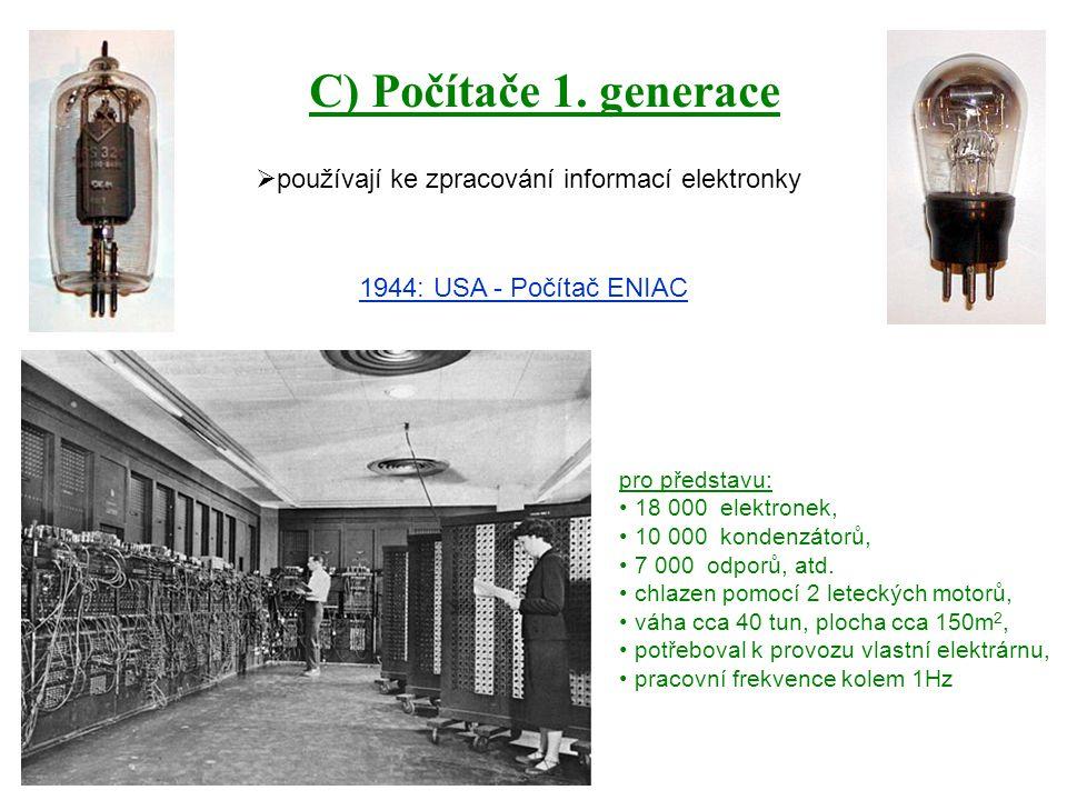 C) Počítače 1. generace  používají ke zpracování informací elektronky 1944: USA - Počítač ENIAC pro představu: 18 000 elektronek, 10 000 kondenzátorů