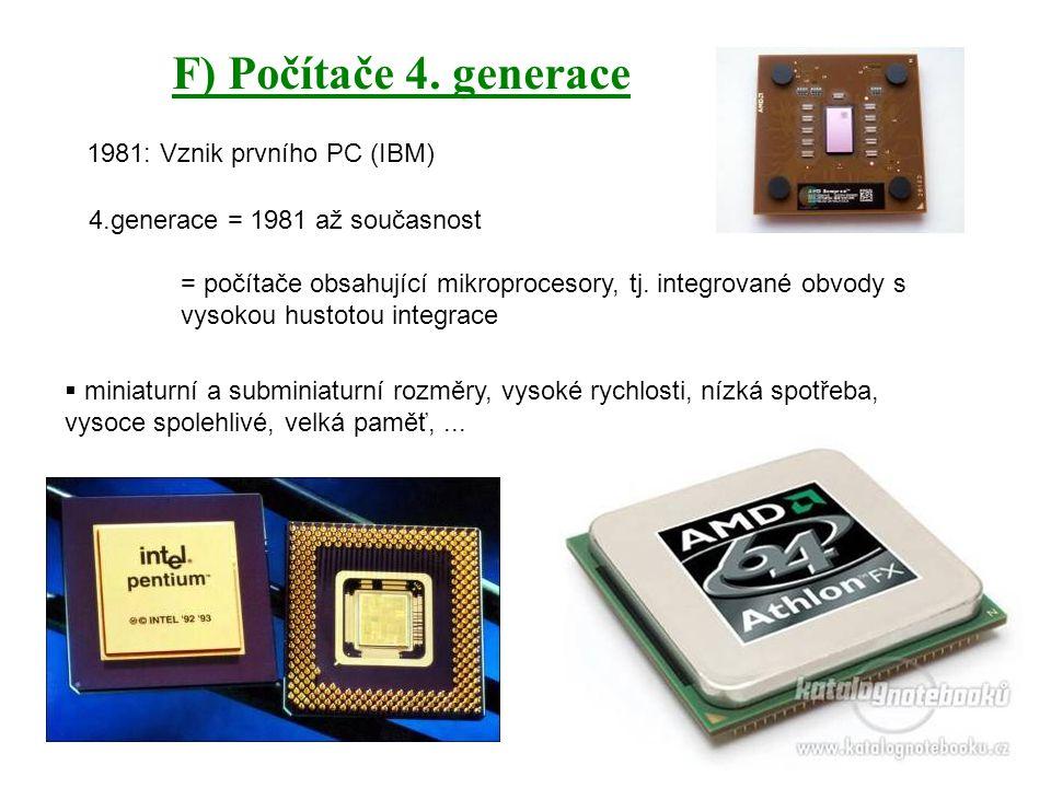 F) Počítače 4. generace 1981: Vznik prvního PC (IBM) 4.generace = 1981 až současnost = počítače obsahující mikroprocesory, tj. integrované obvody s vy