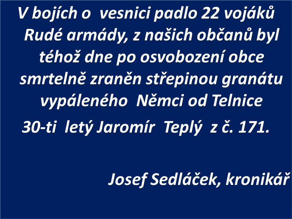 V bojích o vesnici padlo 22 vojáků Rudé armády, z našich občanů byl téhož dne po osvobození obce smrtelně zraněn střepinou granátu vypáleného Němci od