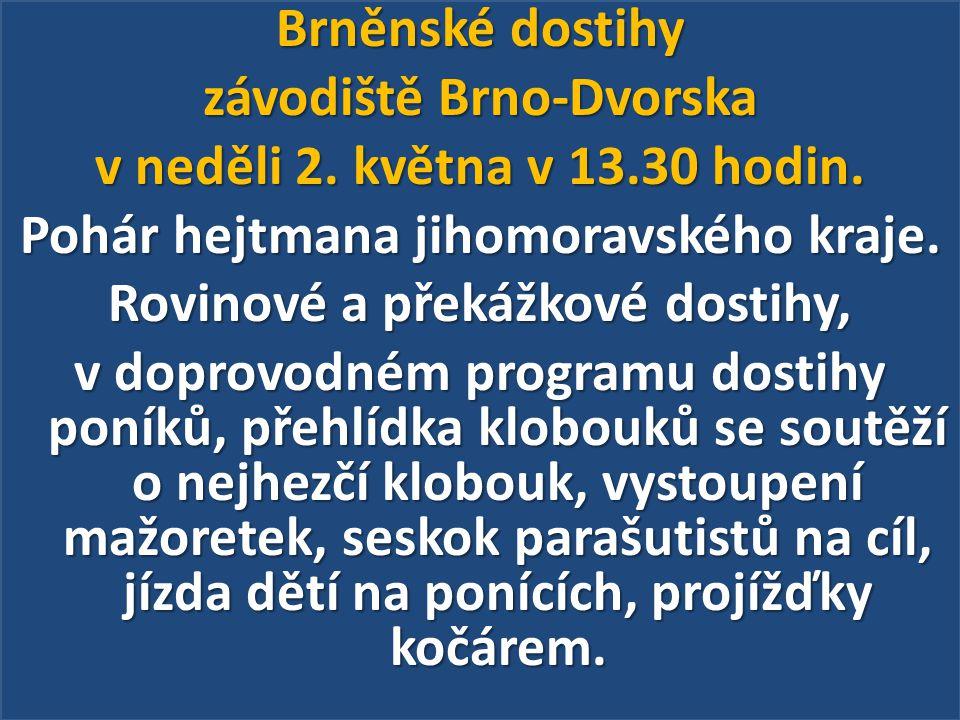 Brněnské dostihy závodiště Brno-Dvorska v neděli 2. května v 13.30 hodin. Pohár hejtmana jihomoravského kraje. Rovinové a překážkové dostihy, v doprov