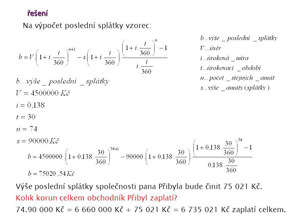 řešení Na výpočet poslední splátky vzorec: Výše poslední splátky společnosti pana Přibyla bude činit 75 021 Kč.