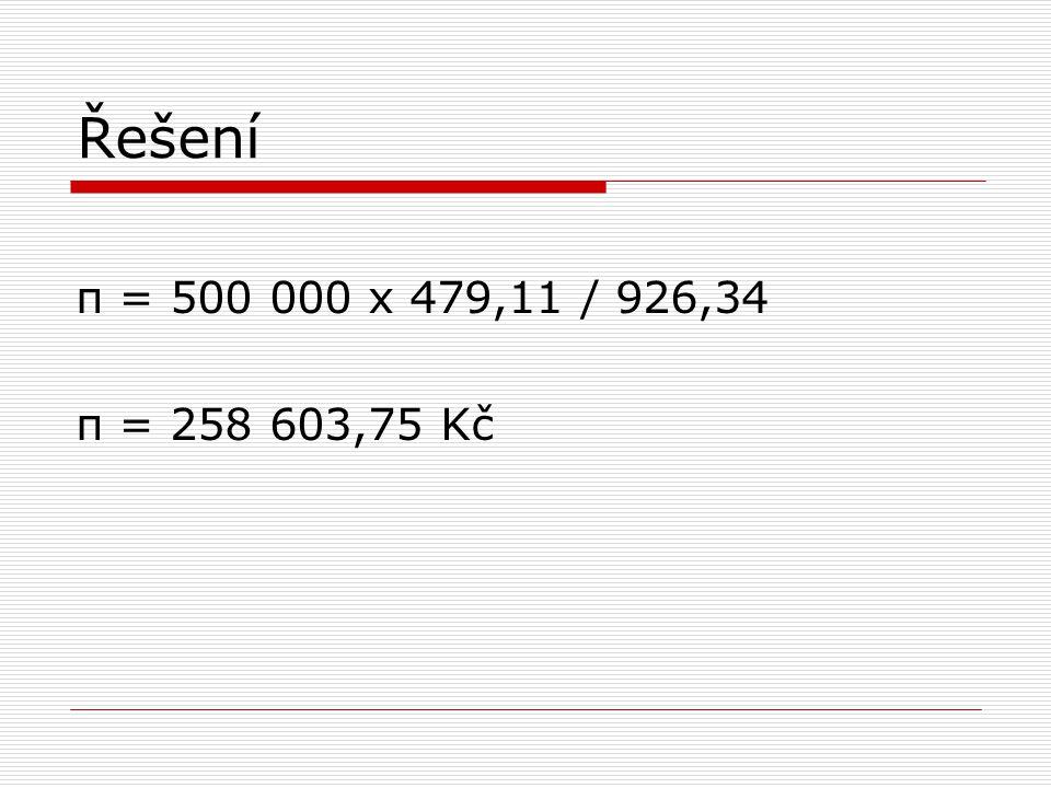 Řešení π = 500 000 x 479,11 / 926,34 π = 258 603,75 Kč