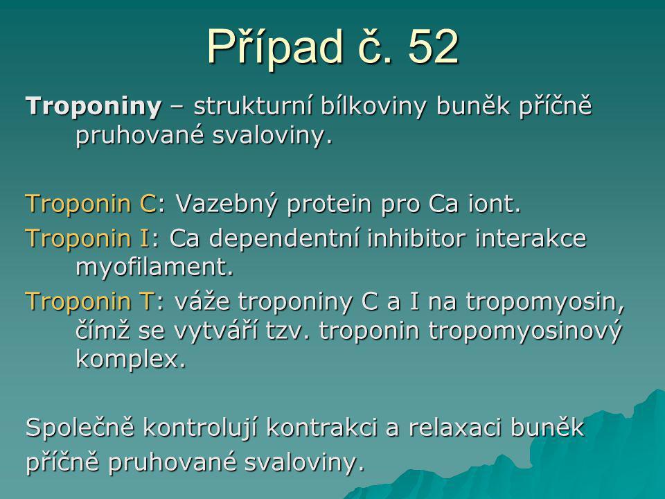 Případ č. 52 Troponiny – strukturní bílkoviny buněk příčně pruhované svaloviny. Troponin C: Vazebný protein pro Ca iont. Troponin I: Ca dependentní in