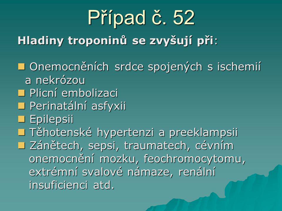 Případ č. 52 Hladiny troponinů se zvyšují při: Onemocněních srdce spojených s ischemií Onemocněních srdce spojených s ischemií a nekrózou a nekrózou P