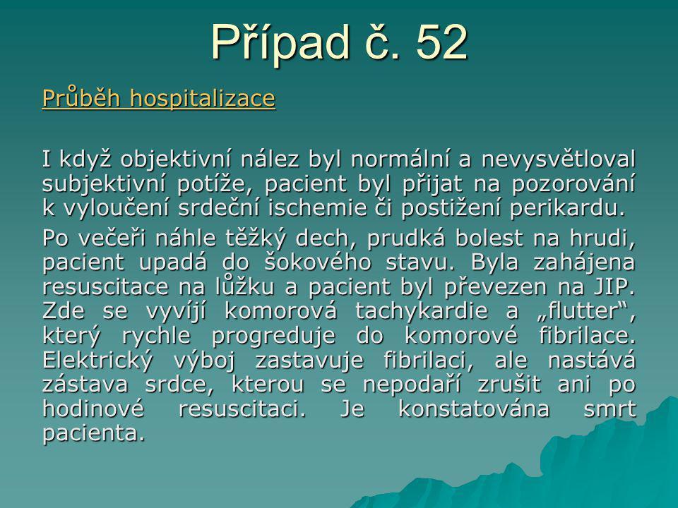 Případ č. 52 Průběh hospitalizace I když objektivní nález byl normální a nevysvětloval subjektivní potíže, pacient byl přijat na pozorování k vyloučen