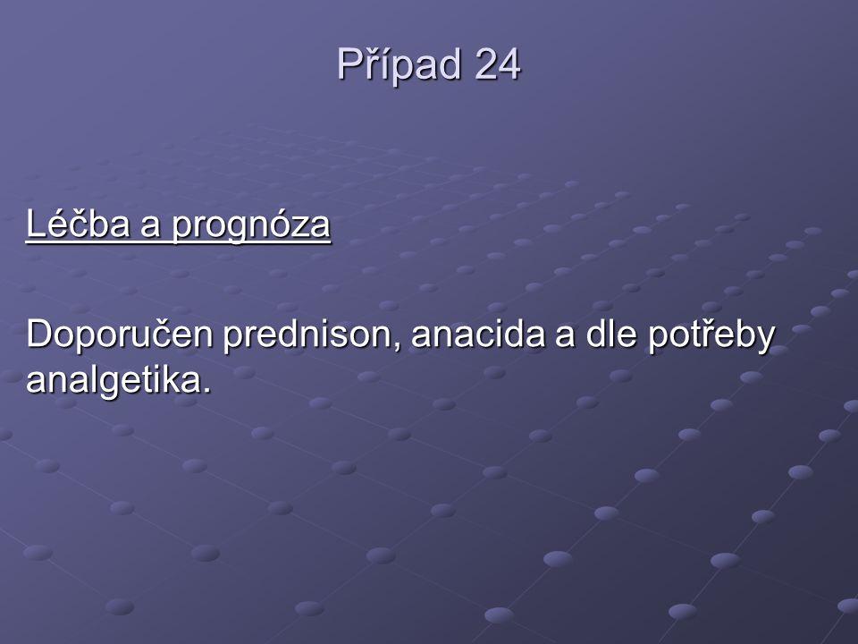 Případ 24 Léčba a prognóza Doporučen prednison, anacida a dle potřeby analgetika.