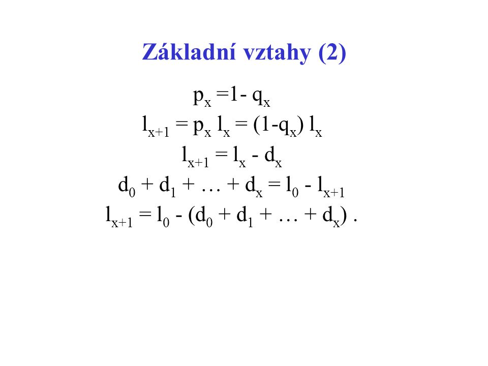 Základní vztahy (2) p x =1- q x l x+1 = p x l x = (1-q x ) l x l x+1 = l x - d x d 0 + d 1 + … + d x = l 0 - l x+1 l x+1 = l 0 - (d 0 + d 1 + … + d x ).