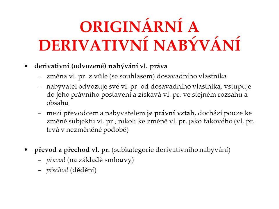 ORIGINÁRNÍ A DERIVATIVNÍ NABÝVÁNÍ derivativní (odvozené) nabývání vl. práva –změna vl. pr. z vůle (se souhlasem) dosavadního vlastníka –nabyvatel odvo