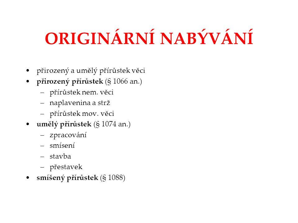 ORIGINÁRNÍ NABÝVÁNÍ přirozený a umělý přírůstek věci přirozený přírůstek (§ 1066 an.) –přírůstek nem. věci –naplavenina a strž –přírůstek mov. věci um