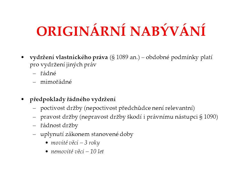 ORIGINÁRNÍ NABÝVÁNÍ vydržení vlastnického práva (§ 1089 an.) – obdobné podmínky platí pro vydržení jiných práv –řádné –mimořádné předpoklady řádného v