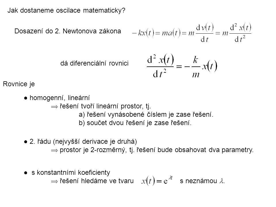Dosazení do 2. Newtonova zákona dá diferenciální rovnici Jak dostaneme oscilace matematicky? ● homogenní, lineární  řešení tvoří lineární prostor, tj