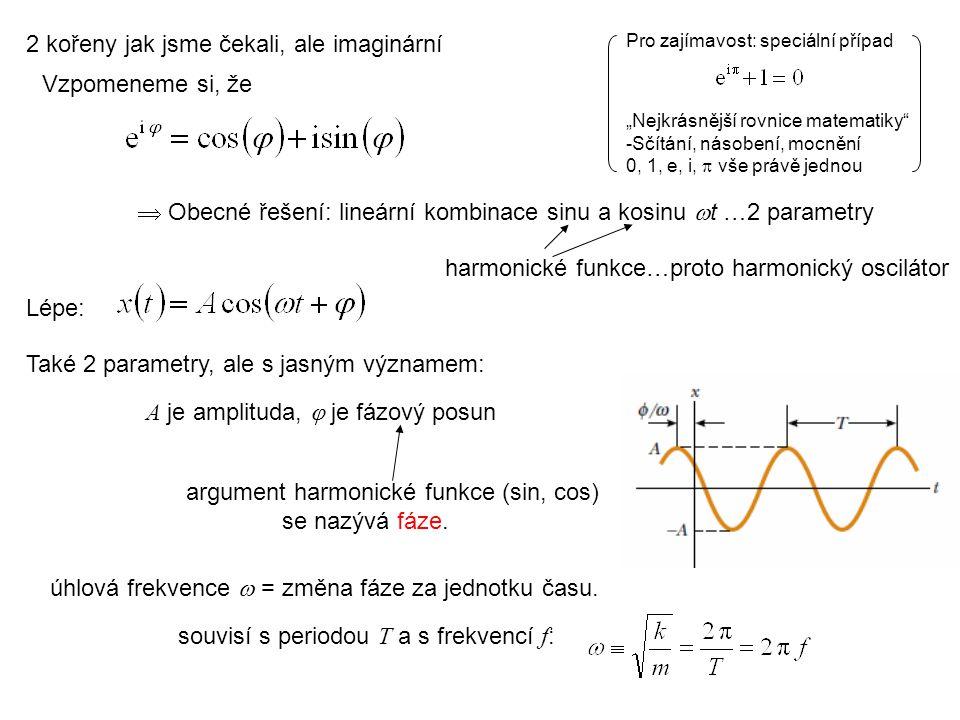 2 kořeny jak jsme čekali, ale imaginární  Obecné řešení: lineární kombinace sinu a kosinu  t …2 parametry Lépe: souvisí s periodou T a s frekvencí f