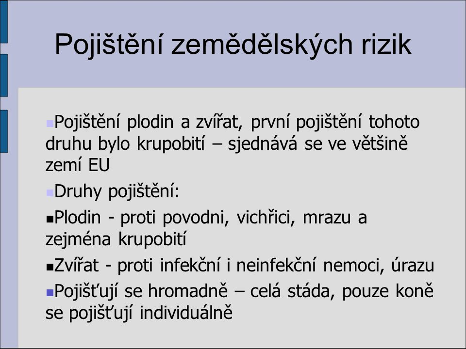 Pojištění zemědělských rizik Pojištění plodin a zvířat, první pojištění tohoto druhu bylo krupobití – sjednává se ve většině zemí EU Druhy pojištění: Plodin - proti povodni, vichřici, mrazu a zejména krupobití Zvířat - proti infekční i neinfekční nemoci, úrazu Pojišťují se hromadně – celá stáda, pouze koně se pojišťují individuálně