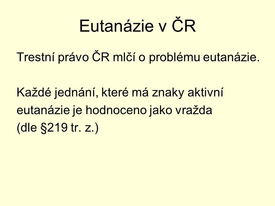 Eutanázie v ČR Trestní právo ČR mlčí o problému eutanázie. Každé jednání, které má znaky aktivní eutanázie je hodnoceno jako vražda (dle §219 tr. z.)