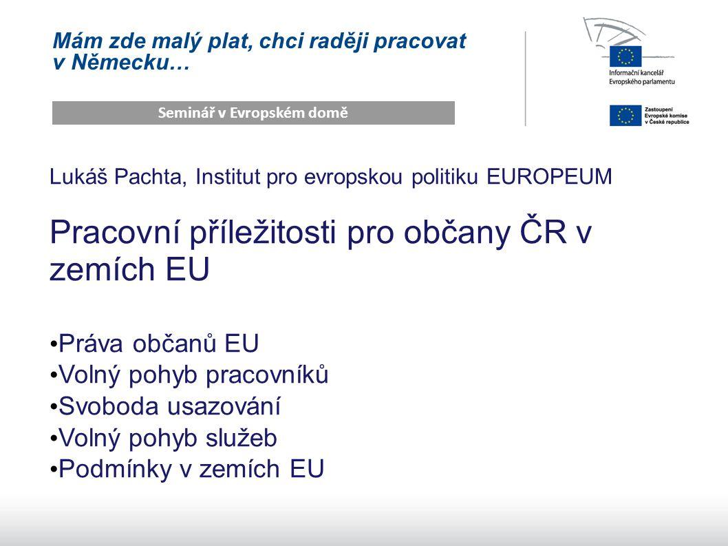 Mám zde malý plat, chci raději pracovat v Německu… Seminář v Evropském domě Lukáš Pachta, Institut pro evropskou politiku EUROPEUM Pracovní příležitosti pro občany ČR v zemích EU Práva občanů EU Volný pohyb pracovníků Svoboda usazování Volný pohyb služeb Podmínky v zemích EU