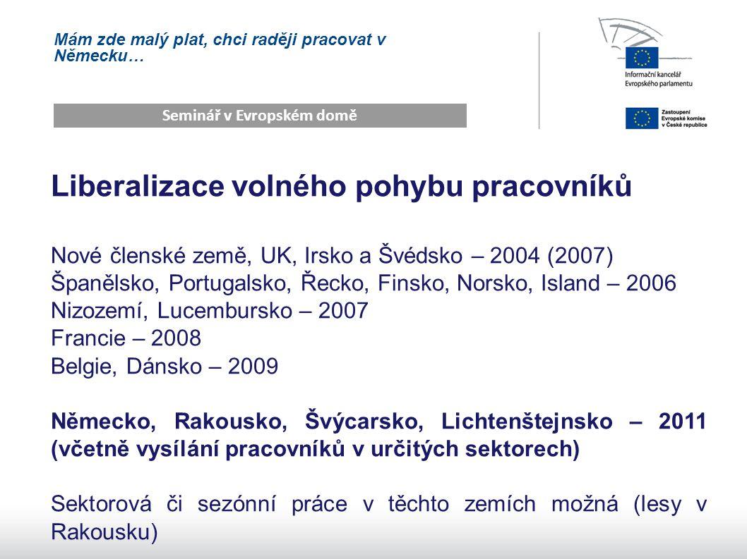 Mám zde malý plat, chci raději pracovat v Německu… Seminář v Evropském domě Liberalizace volného pohybu pracovníků Nové členské země, UK, Irsko a Švédsko – 2004 (2007) Španělsko, Portugalsko, Řecko, Finsko, Norsko, Island – 2006 Nizozemí, Lucembursko – 2007 Francie – 2008 Belgie, Dánsko – 2009 Německo, Rakousko, Švýcarsko, Lichtenštejnsko – 2011 (včetně vysílání pracovníků v určitých sektorech) Sektorová či sezónní práce v těchto zemích možná (lesy v Rakousku)