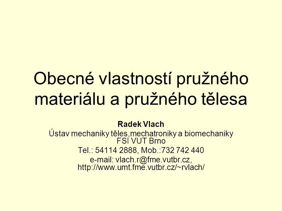 Obecné vlastností pružného materiálu a pružného tělesa Radek Vlach Ústav mechaniky těles,mechatroniky a biomechaniky FSI VUT Brno Tel.: 54114 2888, Mo