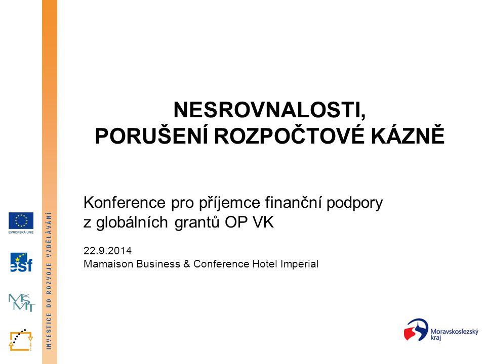INVESTICE DO ROZVOJE VZDĚLÁVÁNÍ NESROVNALOSTI, PORUŠENÍ ROZPOČTOVÉ KÁZNĚ Konference pro příjemce finanční podpory z globálních grantů OP VK 22.9.2014