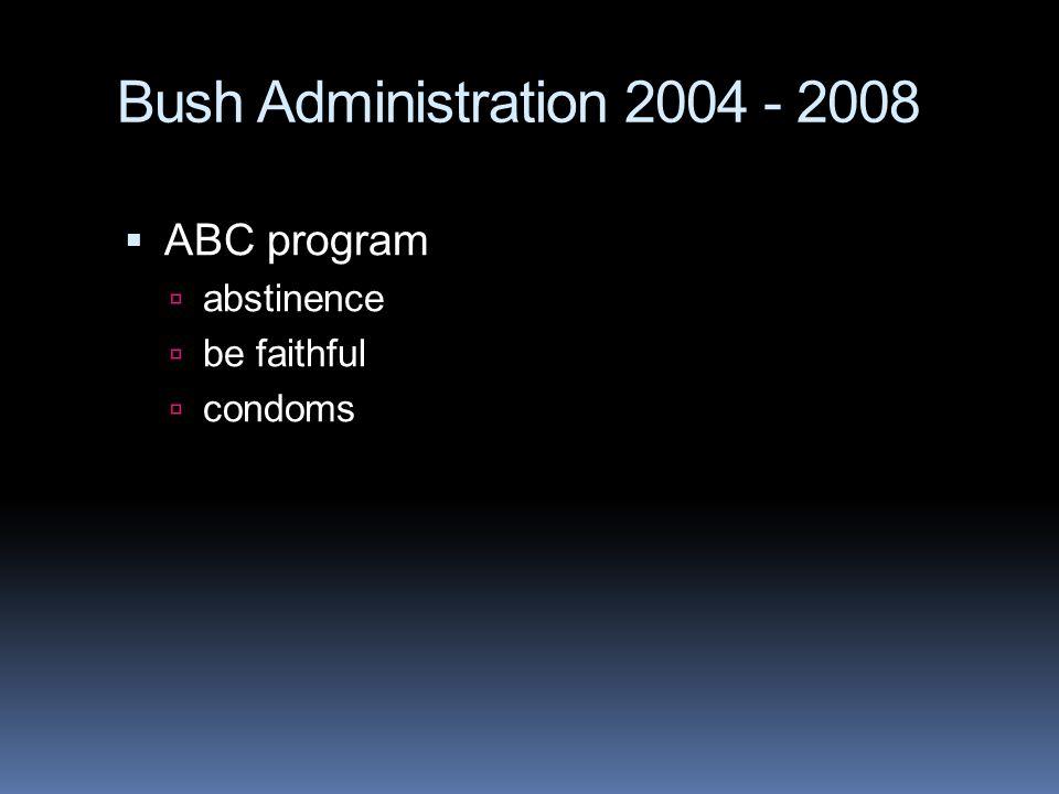 Bush Administration 2004 - 2008  ABC program  abstinence  be faithful  condoms
