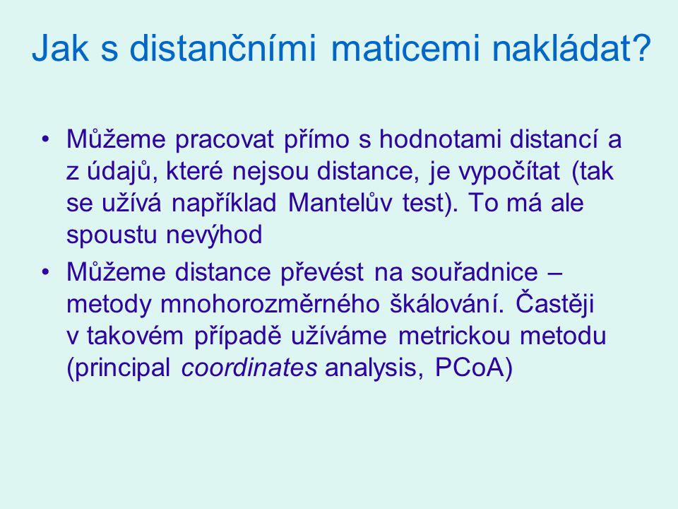 Distance máme pro druhová data To je případ, ve kterém nám nevyhovují distance, implikované metodou CCA (chi-square distance) nebo RDA (Eukleidovská distance), spočteme si vlastní Převedeme na souřadnice pomocí PCoA; nevadí, že jich máme hodně (vysvětlované proměnné mohou být v ordinačních metodách korelovány) Použijeme tyto souřadnice v metodě RDA – to je tzv.
