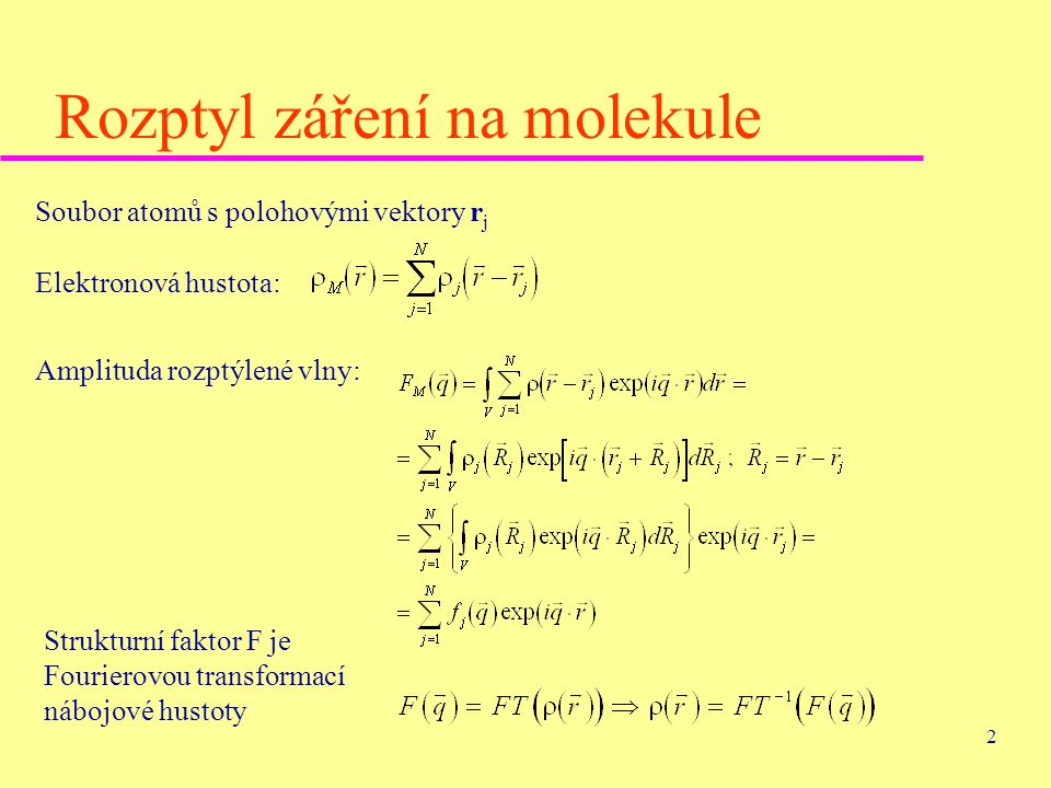 2 Rozptyl záření na molekule Soubor atomů s polohovými vektory r j Elektronová hustota: Amplituda rozptýlené vlny: Strukturní faktor F je Fourierovou