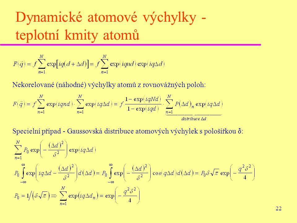 22 Dynamické atomové výchylky - teplotní kmity atomů Nekorelované (náhodné) výchylky atomů z rovnovážných poloh: Specielní případ - Gaussovská distrib