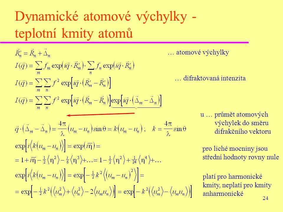 24 Dynamické atomové výchylky - teplotní kmity atomů … atomové výchylky … difraktovaná intenzita u … průmět atomových výchylek do směru difrakčního ve