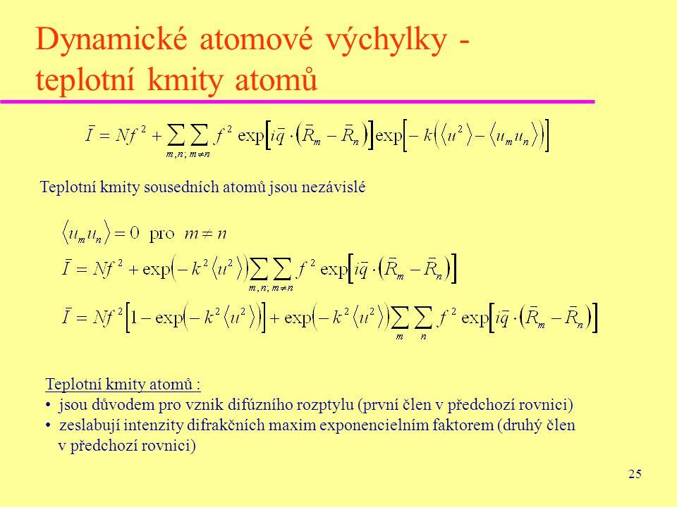 25 Dynamické atomové výchylky - teplotní kmity atomů Teplotní kmity sousedních atomů jsou nezávislé Teplotní kmity atomů : jsou důvodem pro vznik difú