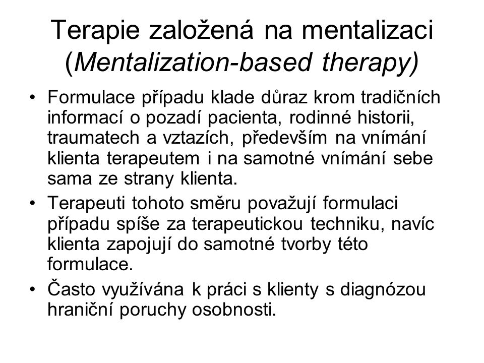 Terapie založená na mentalizaci (Mentalization-based therapy) Formulace případu klade důraz krom tradičních informací o pozadí pacienta, rodinné histo