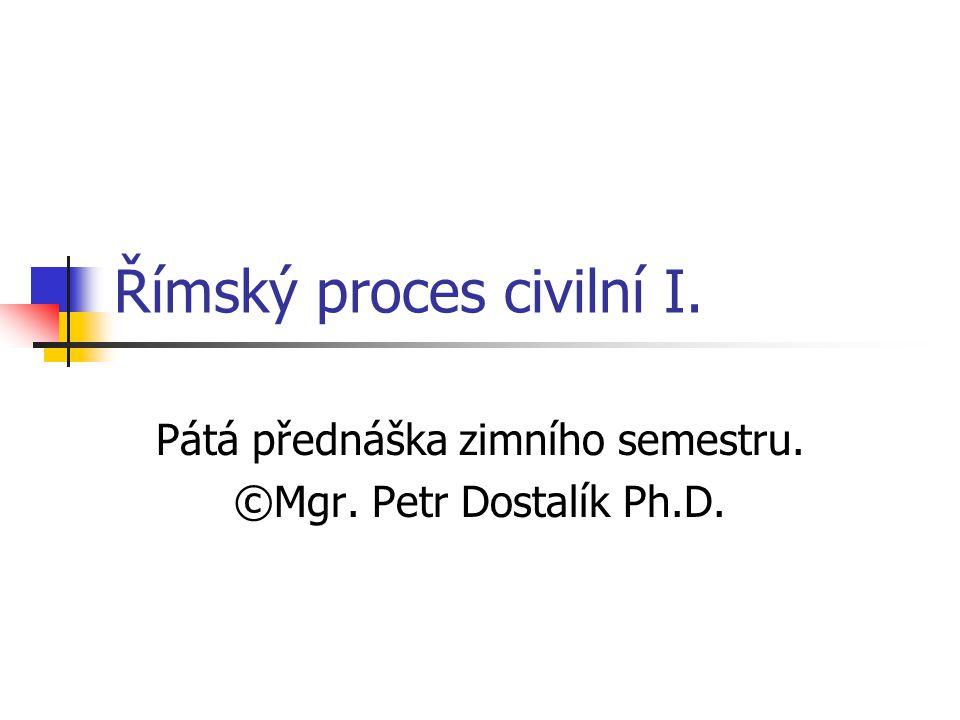 Římský proces civilní I. Pátá přednáška zimního semestru. ©Mgr. Petr Dostalík Ph.D.