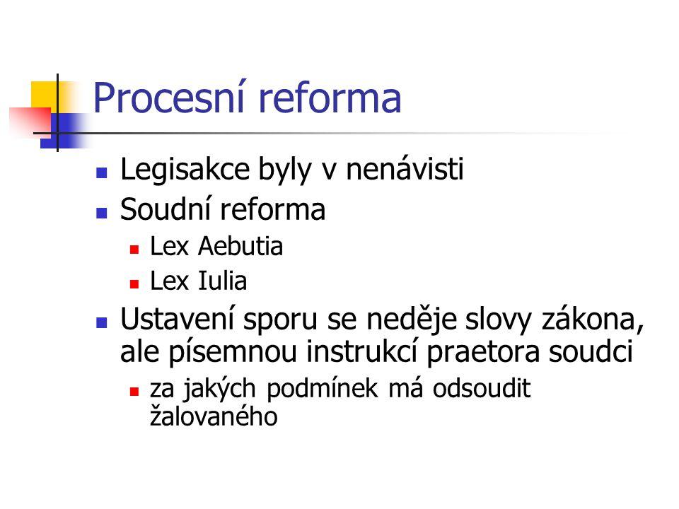 Procesní reforma Legisakce byly v nenávisti Soudní reforma Lex Aebutia Lex Iulia Ustavení sporu se neděje slovy zákona, ale písemnou instrukcí praetora soudci za jakých podmínek má odsoudit žalovaného