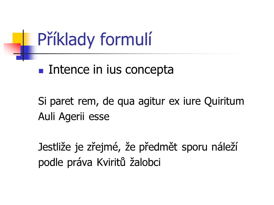 Příklady formulí Intence in ius concepta Si paret rem, de qua agitur ex iure Quiritum Auli Agerii esse Jestliže je zřejmé, že předmět sporu náleží podle práva Kviritů žalobci