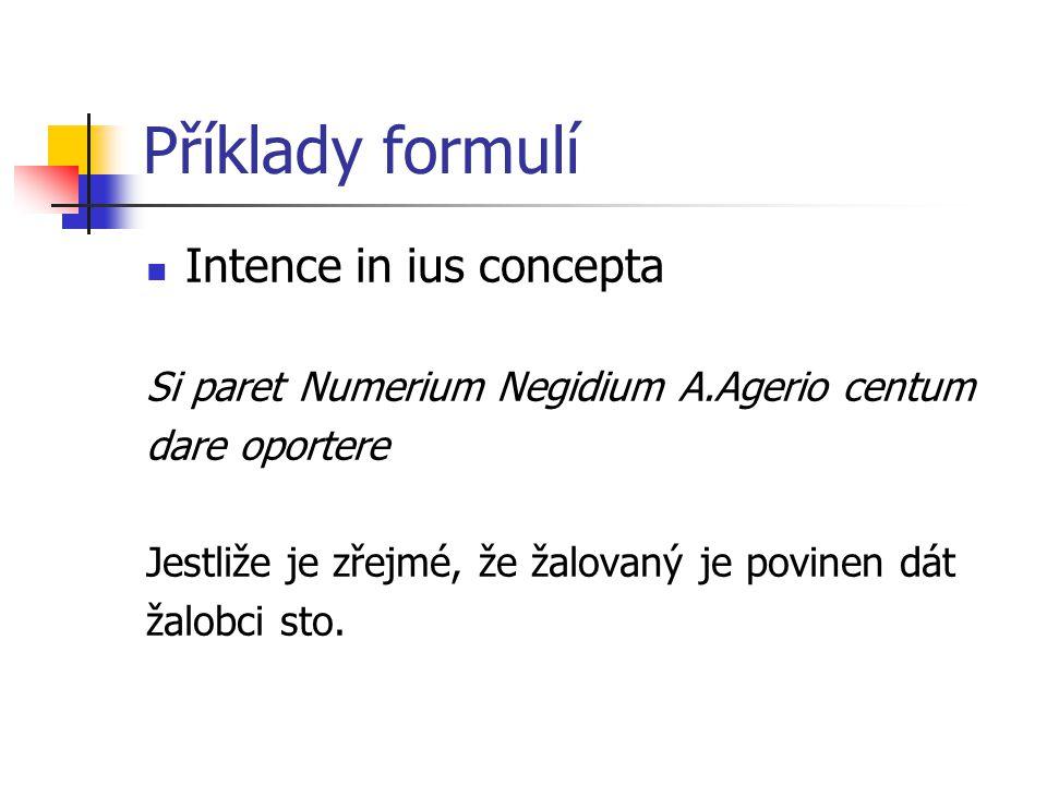 Příklady formulí Intence in ius concepta Si paret Numerium Negidium A.Agerio centum dare oportere Jestliže je zřejmé, že žalovaný je povinen dát žalobci sto.