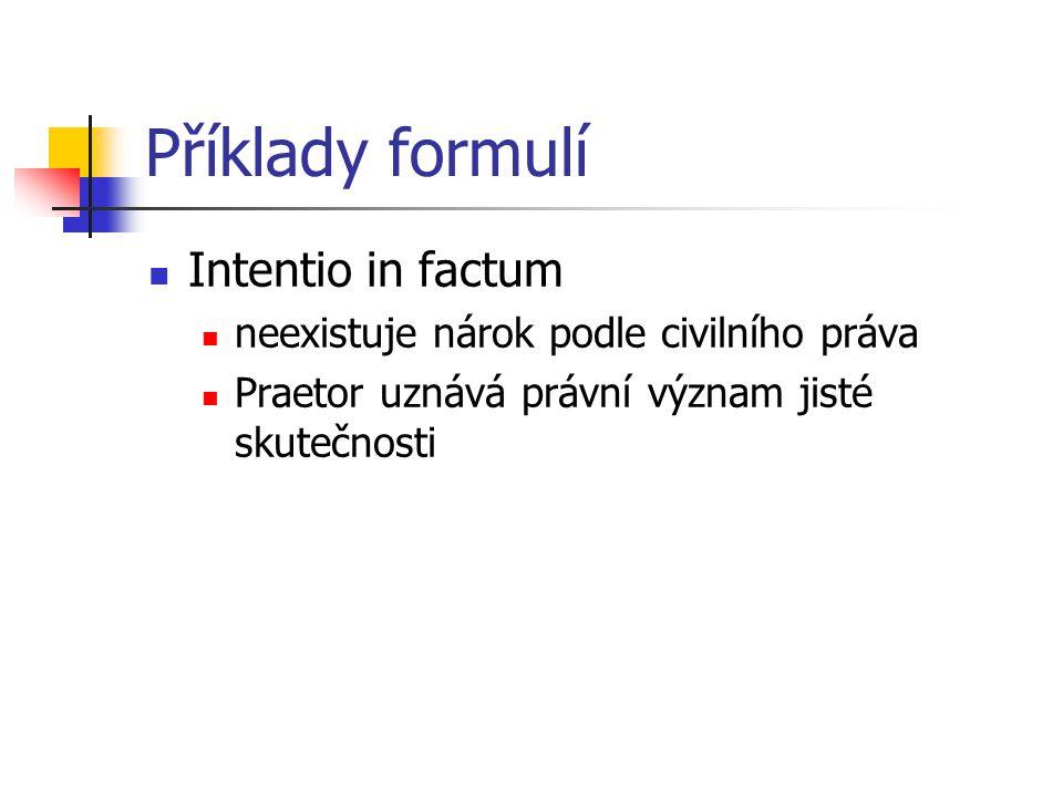 Příklady formulí Intentio in factum neexistuje nárok podle civilního práva Praetor uznává právní význam jisté skutečnosti