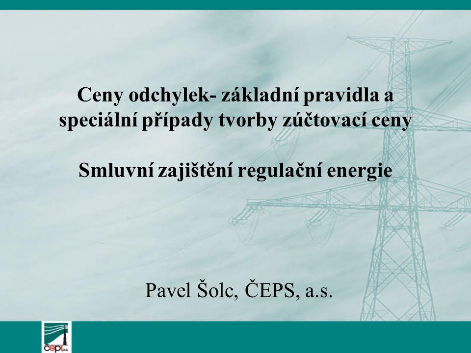Ceny odchylek- základní pravidla a speciální případy tvorby zúčtovací ceny Smluvní zajištění regulační energie Pavel Šolc, ČEPS, a.s.