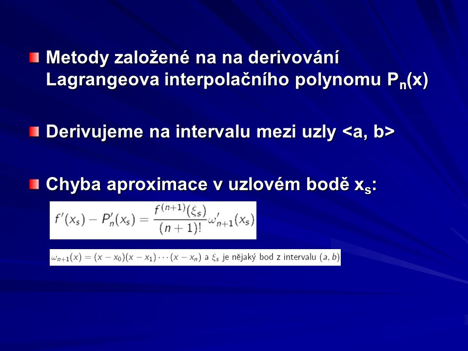 Metody založené na na derivování Lagrangeova interpolačního polynomu P n (x) Derivujeme na intervalu mezi uzly Derivujeme na intervalu mezi uzly Chyba