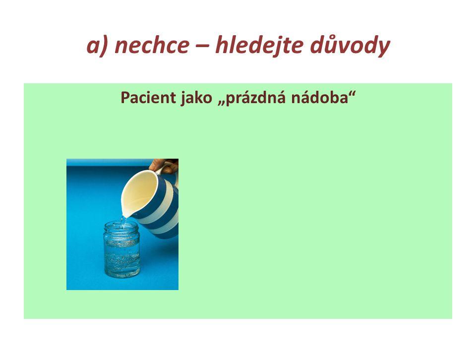 """a) nechce – hledejte důvody Pacient jako """"prázdná nádoba"""