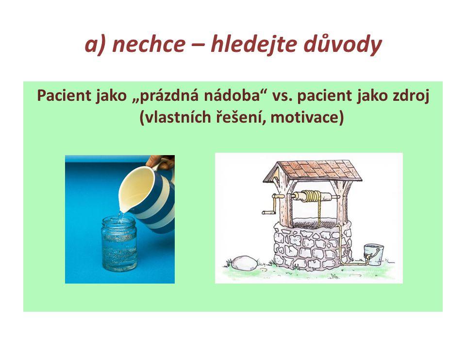 """a) nechce – hledejte důvody Pacient jako """"prázdná nádoba vs."""