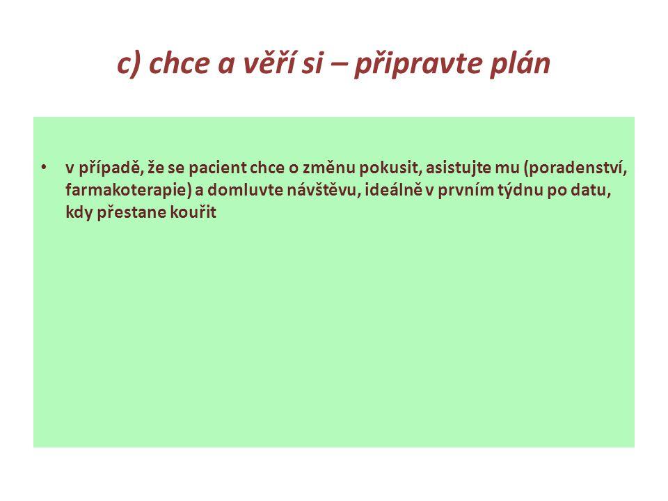 c) chce a věří si – připravte plán v případě, že se pacient chce o změnu pokusit, asistujte mu (poradenství, farmakoterapie) a domluvte návštěvu, ideálně v prvním týdnu po datu, kdy přestane kouřit