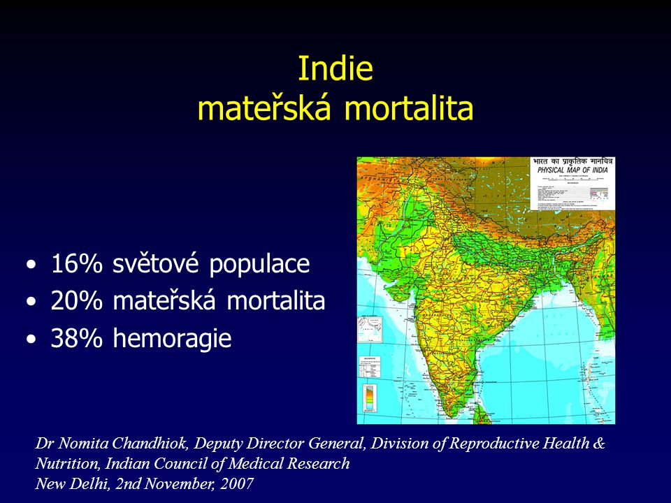 Indie mateřská mortalita 16% světové populace 20% mateřská mortalita 38% hemoragie Dr Nomita Chandhiok, Deputy Director General, Division of Reproductive Health & Nutrition, Indian Council of Medical Research New Delhi, 2nd November, 2007